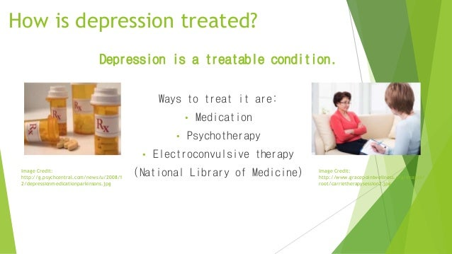 How is depression treated? Depression is a treatable condition. Ways to treat it are: • Medication • Psychotherapy • Elect...