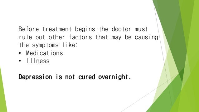 Before treatment begins the doctor must rule out other factors that may be causing the symptoms like: • Medications • Illn...