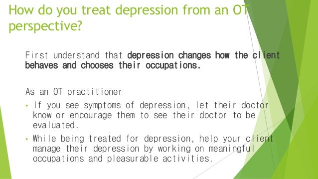 How do you treat depression from an OT perspective? First understand that depression changes how the client behaves and ch...