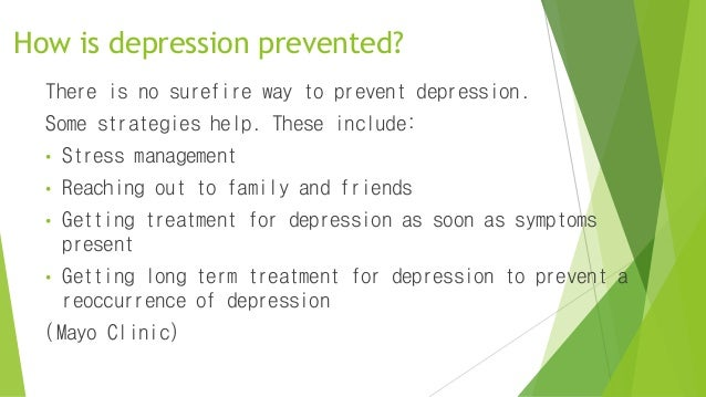 How is depression prevented? There is no surefire way to prevent depression. Some strategies help. These include: • Stress...