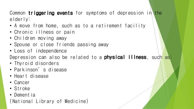 Common triggering events for symptoms of depression in the elderly: • A move from home, such as to a retirement facility •...