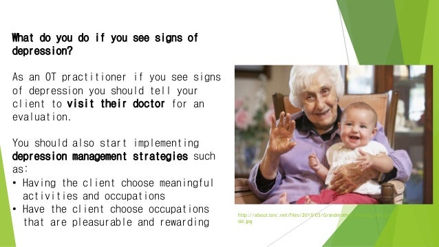 What do you do if you see signs of depression? As an OT practitioner if you see signs of depression you should tell your c...