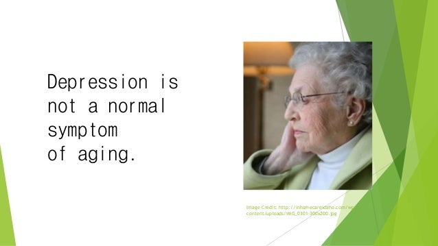 Depression is not a normal symptom of aging. Image Credit: http://inhomecareidaho.com/wp- content/uploads/IMG_0301-300x200...