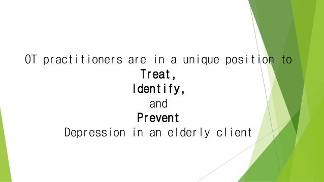 OT practitioners are in a unique position to Treat, Identify, and Prevent Depression in an elderly client