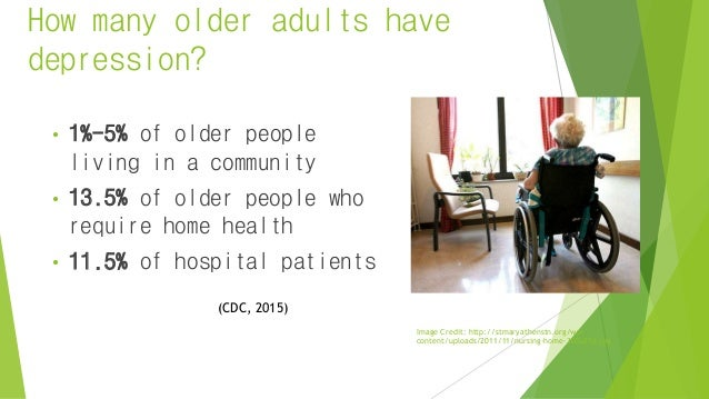 How many older adults have depression? • 1%-5% of older people living in a community • 13.5% of older people who require h...