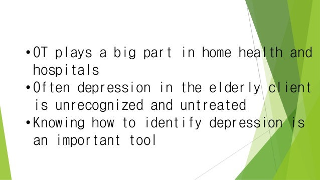 • OT plays a big part in home health and hospitals • Often depression in the elderly client is unrecognized and untreated ...