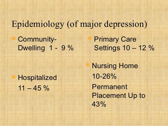 Epidemiology (of major depression)   Community-            Primary Care    Dwelling 1 - 9 %       Settings 10 – 12 %    ...