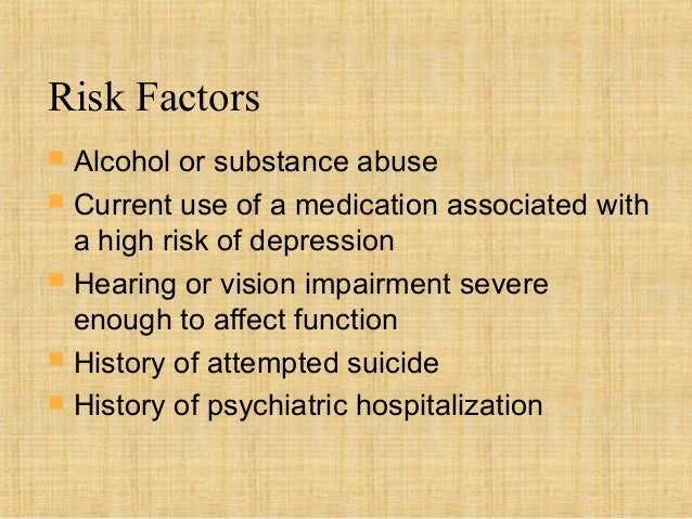 Risk Factors   Alcohol or substance abuse   Current use of a medication associated with    a high risk of depression   ...