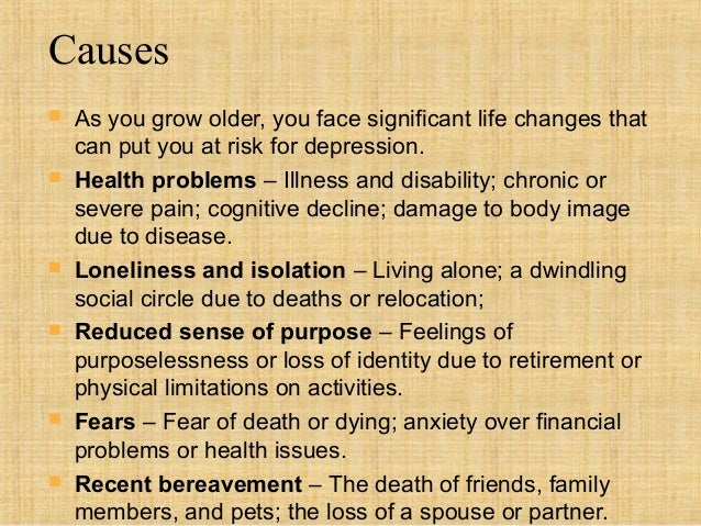 Causes   As you grow older, you face significant life changes that    can put you at risk for depression.   Health probl...