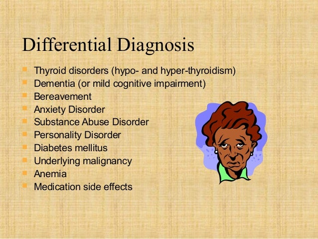 Differential Diagnosis   Thyroid disorders (hypo- and hyper-thyroidism)   Dementia (or mild cognitive impairment)   Ber...