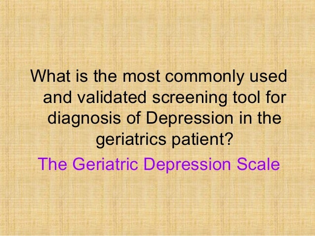 What is the most commonly used and validated screening tool for diagnosis of Depression in the         geriatrics patient?...
