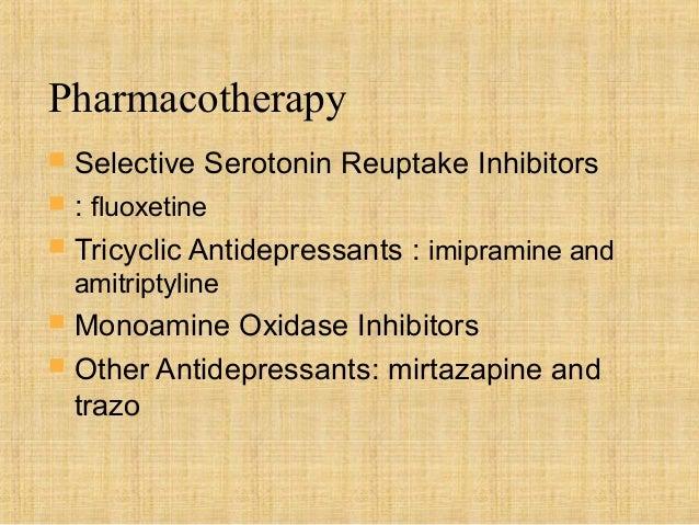 Pharmacotherapy   Selective Serotonin Reuptake Inhibitors   : fluoxetine   Tricyclic Antidepressants : imipramine and  ...