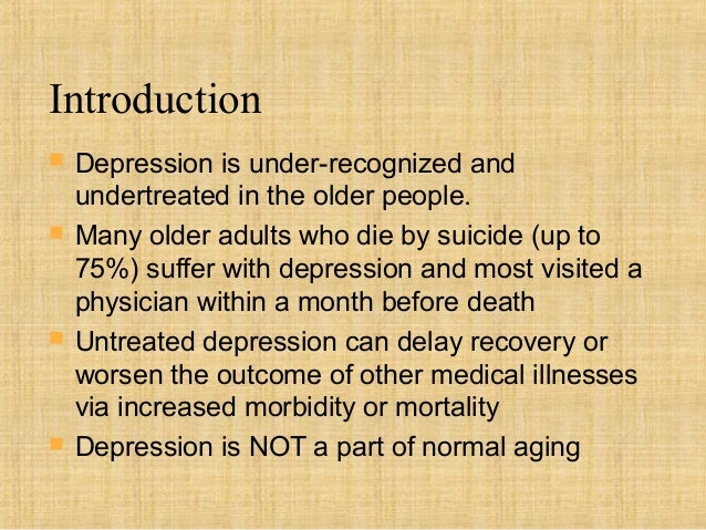 Introduction   Depression is under-recognized and    undertreated in the older people.   Many older adults who die by su...