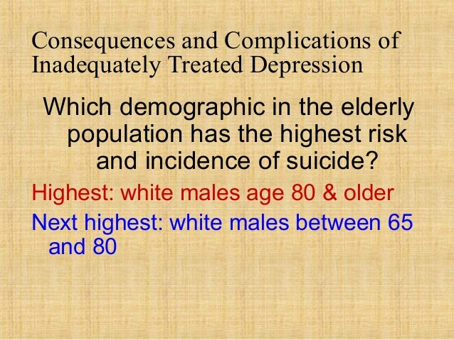 Consequences and Complications ofInadequately Treated Depression Which demographic in the elderly  population has the high...