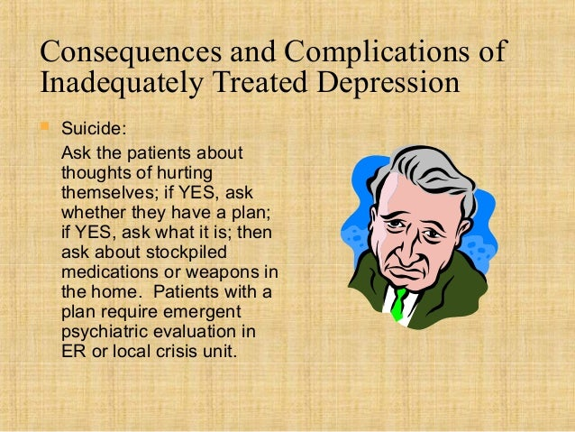 Consequences and Complications ofInadequately Treated Depression   Suicide:    Ask the patients about    thoughts of hurt...