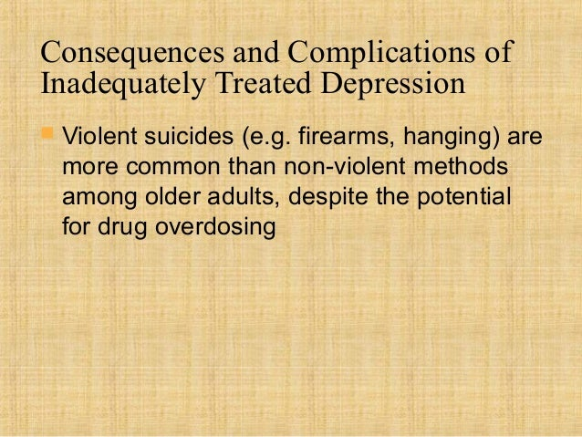 Consequences and Complications ofInadequately Treated Depression   Violent suicides (e.g. firearms, hanging) are    more ...