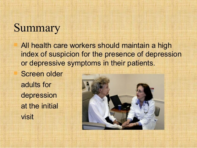 Summary   All health care workers should maintain a high    index of suspicion for the presence of depression    or depre...