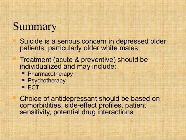 Summary   Suicide is a serious concern in depressed older    patients, particularly older white males   Treatment (acute...