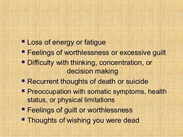    Loss of energy or fatigue   Feelings of worthlessness or excessive guilt   Difficulty with thinking, concentration, ...