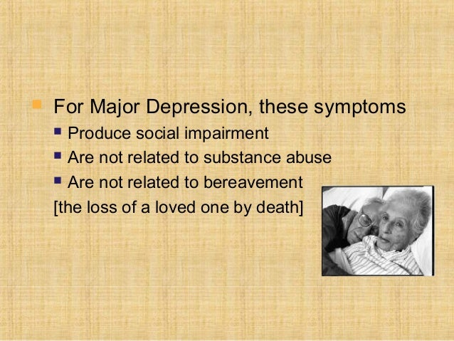    For Major Depression, these symptoms     Produce social impairment     Are not related to substance abuse     Are n...