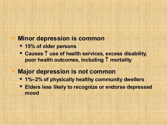    Minor depression is common       15% of older persons       Causes ↑ use of health services, excess disability,     ...