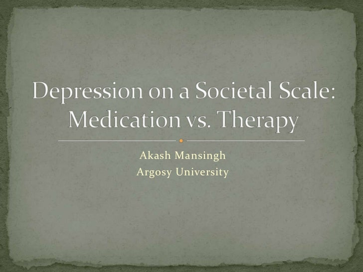 Akash Mansingh<br />Argosy University<br />Depression on a Societal Scale:Medication vs. Therapy<br />