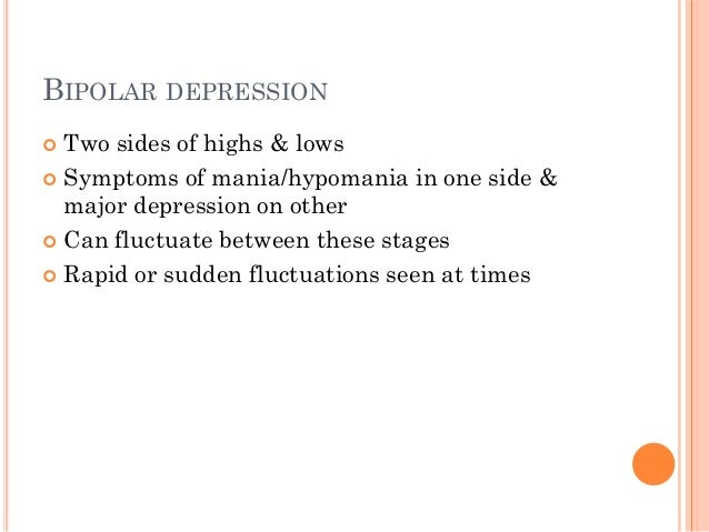 BIPOLAR DEPRESSION  Two sides of highs & lows  Symptoms of mania/hypomania in one side & major depression on other  Can...