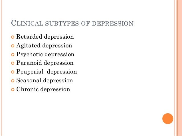CLINICAL SUBTYPES OF DEPRESSION  Retarded depression  Agitated depression  Psychotic depression  Paranoid depression ...