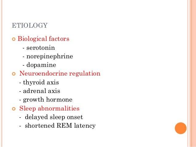 ETIOLOGY  Biological factors - serotonin - norepinephrine - dopamine  Neuroendocrine regulation - thyroid axis - adrenal...