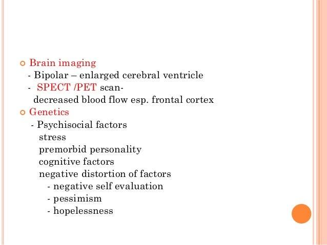  Brain imaging - Bipolar – enlarged cerebral ventricle - SPECT /PET scan- decreased blood flow esp. frontal cortex  Gene...