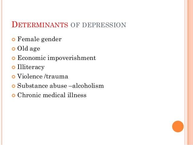 DETERMINANTS OF DEPRESSION  Female gender  Old age  Economic impoverishment  Illiteracy  Violence /trauma  Substance...