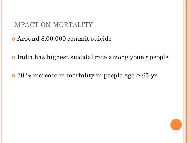 IMPACT ON MORTALITY  Around 8,00,000 commit suicide  India has highest suicidal rate among young people  70 % increase ...