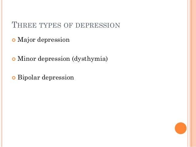 THREE TYPES OF DEPRESSION  Major depression  Minor depression (dysthymia)  Bipolar depression