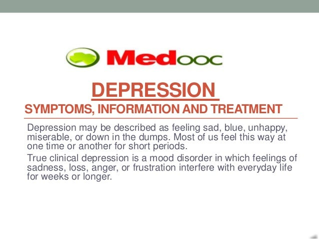 DEPRESSIONSYMPTOMS, INFORMATION AND TREATMENTDepression may be described as feeling sad, blue, unhappy,miserable, or down ...