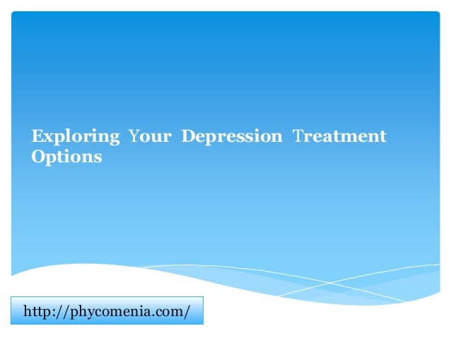 Exploring Your Depression Treatment Options http://phycomenia.com/