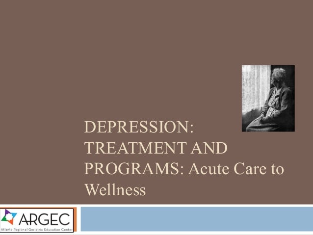 DEPRESSION: TREATMENT AND PROGRAMS: Acute Care to Wellness