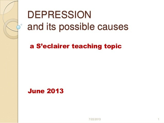 DEPRESSION and its possible causes a S'eclairer teaching topic June 2013 7/22/2013 1