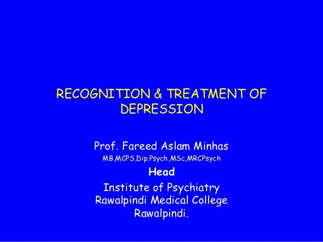 RECOGNITION & TREATMENT OF DEPRESSION Prof. Fareed Aslam Minhas MB,MCPS,Dip.Psych,MSc,MRCPsych  Head Institute of Psychiat...