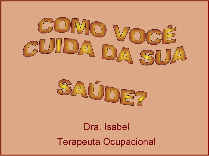 Dra. Isabel Terapeuta Ocupacional COMO VOCÊ  CUIDA DA SUA  SAÚDE?