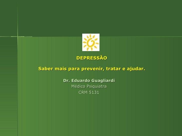 DEPRESSÃO Saber mais para prevenir, tratar e ajudar. Dr. Eduardo Guagliardi Médico Psiquiatra CRM 5131