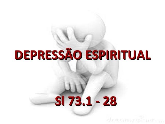 DEPRESSÃO ESPIRITUALDEPRESSÃO ESPIRITUAL Sl 73.1 - 28Sl 73.1 - 28
