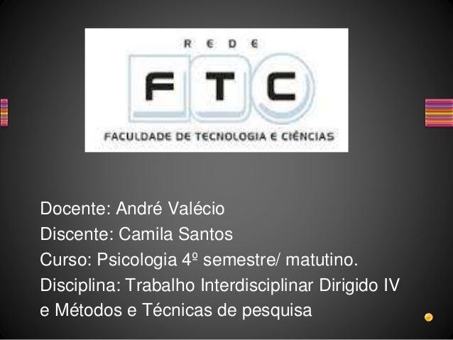 Docente: André Valécio Discente: Camila Santos Curso: Psicologia 4º semestre/ matutino. Disciplina: Trabalho Interdiscipli...