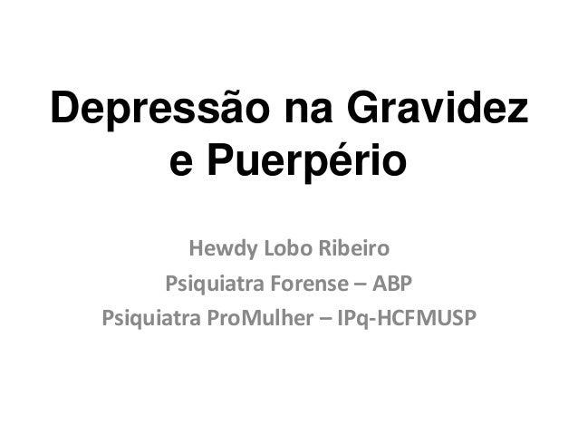 Depressão na Gravideze PuerpérioHewdy Lobo RibeiroPsiquiatra Forense – ABPPsiquiatra ProMulher – IPq-HCFMUSP