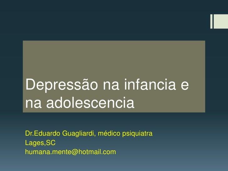 Depressão na infancia e na adolescencia<br />Dr.EduardoGuagliardi, médico psiquiatra<br />Lages,SC<br />humana.mente@hotma...