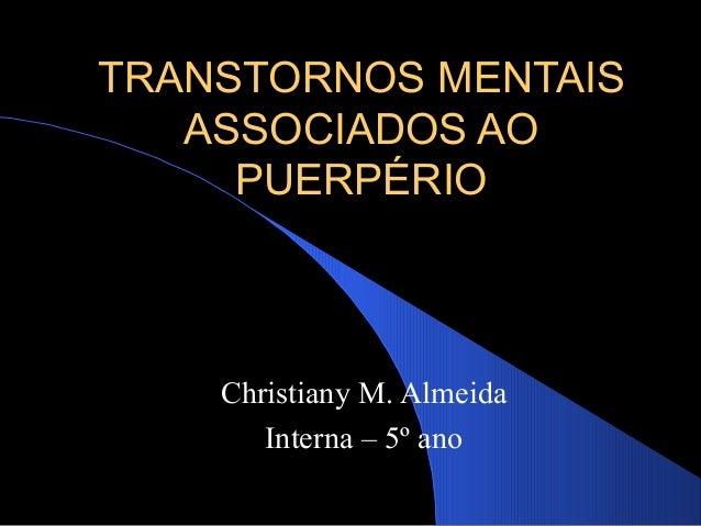 TRANSTORNOS MENTAIS ASSOCIADOS AO PUERPÉRIO  Christiany M. Almeida Interna – 5º ano
