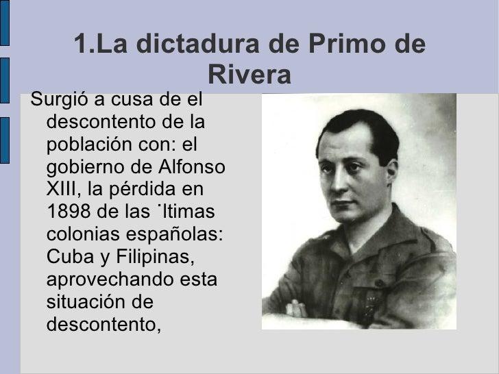 1.La dictadura de Primo de Rivera <ul><li>Surgió a cusa de el descontento de la población con: el gobierno de Alfonso XIII...