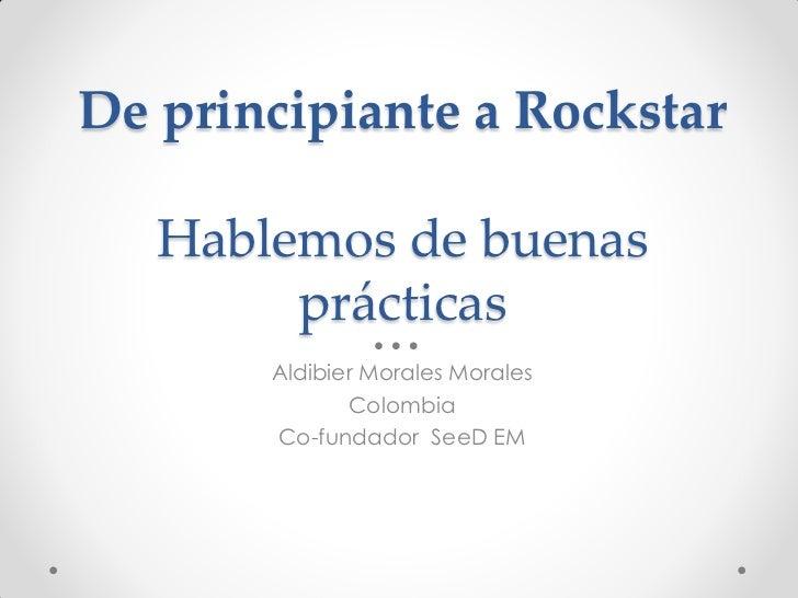 De principiante a Rockstar   Hablemos de buenas        prácticas       Aldibier Morales Morales              Colombia     ...