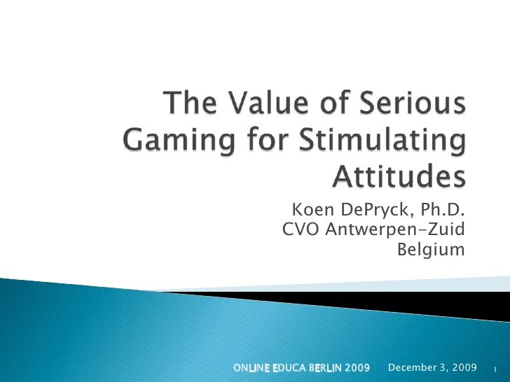 The Value of Serious Gaming for Stimulating Attitudes<br />Koen DePryck, Ph.D.<br />CVO Antwerpen-Zuid<br />Belgium<br />D...