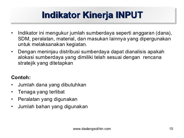 Indikator Kinerja INPUT <ul><li>Indikator ini mengukur jumlah sumberdaya seperti anggaran (dana), SDM, peralatan, material...