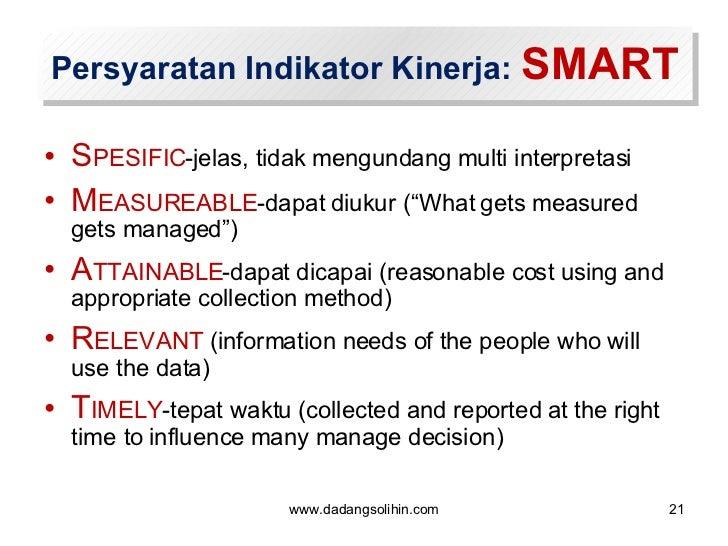 Persyaratan Indikator Kinerja:  SMART <ul><li>S PESIFIC -jelas, tidak mengundang multi interpretasi </li></ul><ul><li>M EA...